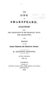The Life of Shakespeare: Enquiries Into the Originality of His Dramatic Plots and Characters; and Essays on the Ancient Theatres and Theatrical Usages, Volume 2