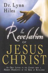 The Revelation of Jesus Christ: An Open Letter to the Church from a Modern Perspective of the Book of Revelation