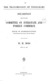 The Transmission of Telegrams: Hearings Before the Committee on Interstate and Foreign Commerce, House of Representatives, Sixty-second Congress, Second Session, H. R. 3010