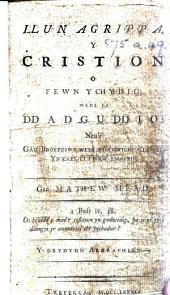 """Llun Agrippa. Y Cristion o fewn ychydig, wedi ei ddadguddio: neu'r gau broffeswr wedi ei chwilio a'i holl. Yn cael ei fwrw ymaith ... Y drydydd argraphiad. [A translation of """"The Almost Christian discovered,"""" etc.] (Hymnau.)."""