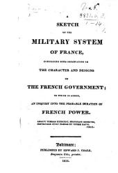A Sketch of the Military System of France, comprising some observations on the character and designs of the French Government, to which is added, an inquiry into the probable duration of the French power