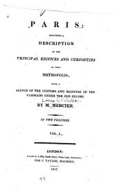 Paris: Including a Description of the Principal Edifices and Curiosities of that Metropolis, Volume 1
