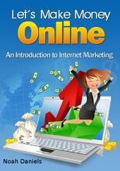 Let's Make Money Online: An Introduction to Internet Marketing