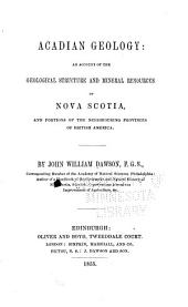 Acadian Geology: An Account of the Geological Structure and Mineral Resources of Nova Scotia, and Portions of the Neighbouring Provinces of British America
