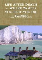 LIFE AFTER DEATH - WHERE WOULD YOU BE IF YOU DIE TODAY?