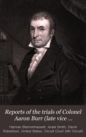 Reports of the Trials of Colonel Aaron Burr (late Vice President of the United States,) for Treason, and for a Misdemeanor: In Preparing the Means of a Military Expedition Against Mexico, a Territory of the King of Spain, with Whom the United States Were at Peace ; in the Circuit Court of the United States, Held at the City of Richmond, in the District of Virginia, in the Summer Term of the Year 1807, Volume 2