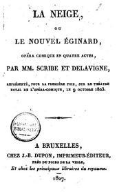 La neige, ou Le nouvel éginard, opéra comique en quatre actes: représenté, pour la première fois, sur le Théatre Royal de l'Opéra-Comique, le 9 oct. 1823