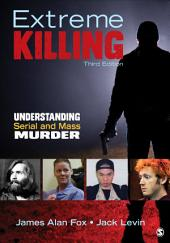 Extreme Killing: Understanding Serial and Mass Murder, Edition 3