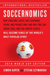 Soccernomics: Why England Loses; Why Germany, Spain, and France Win; and Why One Day Japan, Iraq, and the United States Will Become Kings of the World's Most Popular Sport
