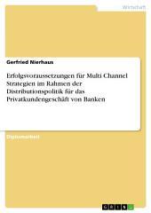 Erfolgsvoraussetzungen für Multi Channel Strategien im Rahmen der Distributionspolitik für das Privatkundengeschäft von Banken