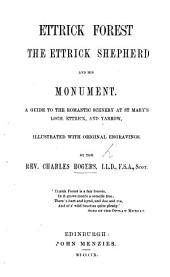 Ettrick Forest, the Ettrick Shepherd, and his monument. A guide to the romantic scenery at St. Mary's Loch, Ettrick, and Yarrow, illustrated, etc