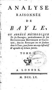Analyse raisonnée de Bayle, ou Abrégé méthodique de ses ouvrages, particulièrement de son Dictionnaire historique et critique, dont les remarques ont été fondues dans le texte, pour former un corps instructif & agréable de lectures suivies