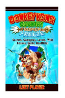 Donkey Kong Country Tropical Freeze  Secrets  Gameplay  Levels  Wiki  Bosses  Gu PDF