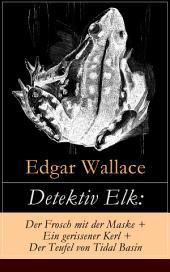 Detektiv Elk: Der Frosch mit der Maske + Ein gerissener Kerl + Der Teufel von Tidal Basin (Vollständige deutsche Ausgabe): Kriminalromane