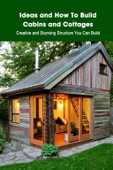 Ideas and How To Build Cabins and Cottages