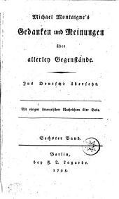 Michael Montaigne's Gedanken und Meinungen über allerley Gegenstände: Ins Deutsche übersetzt, Band 6