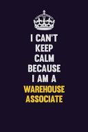 I Can't Keep Calm Because I Am a Warehouse Associate