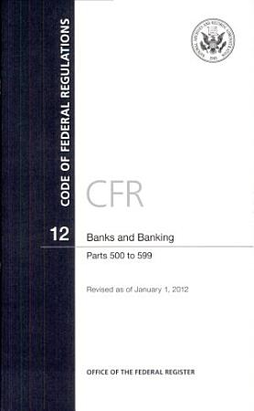 Code of Federal Regulations  Title 12  Banks and Banking  PT  500 599  Revised as of January 1  2012 PDF