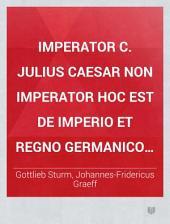 Imperator C. Julius Caesar non imperator hoc est de imperio et regno Germanico semper electivo; resp. Jo. Frid. Graeff. - Jenae, Werthner 1724