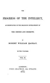 The Progress of the Intellect: As Ememplified in the Religious Development of the Greeks and Hebrews, Volume 2