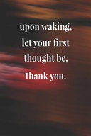 Upon Waking Let Your First Thought Be Thank You
