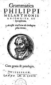 Grammatica Philippi Melanthonis recognita et locupletata: accessit tractatus de Orthographia recens