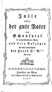 Julie oder der gute Vater, ein Schauspiel in ungebundener Rede und 3 Aufz. aus dem französ. des D+. N+. übers. von Johann Heinrich Faber: Bände 120-121