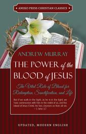 The Power of the Blood of Jesus - Updated Edition: The Vital Role of Blood for Redemption, Sanctification, and Life