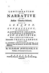 A Continuation of the Narrative of the Indian Charity School, Begun in Lebanon, in Connecticut: Now Incorporated with Dartmouth-college, in Hanover, in the Province of New-Hampshire. With a Dedication to the Honorable Trust in London. To which is Added an Account of Missions the Last Year, in an Abstract from the Journal of the Rev'd Mr. Frisbie, Missionary