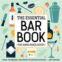 The Essential Bar Book for Home Mixologists  Tools  Techniques  and Spirits to Master Cocktails