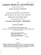The London medical dictionary: including under distinct heads every branch of medicine viz. anatomy, physiology, and pathology, the practice of physic and surgery, therapeutics and materia medica; with whatever relates to medicine in natural philosophy, chemistry, and natural history, Volume 1