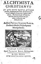 Alchymista Christianus. In quo Deus rerum author omnium, et quamplurima Fidei Christianæ mysteria, per analogias chymicas et figuras explicantur, etc