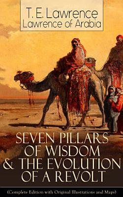 Seven Pillars of Wisdom   The Evolution of a Revolt  Complete Edition with Original Illustrations and Maps