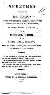 Speeches delivered by Mr. Gordon at the Conservative Meeting ... Nottingham, ... Dec. 1832, and by Col. Wood at ... Brecon, upon his being elected ... to represent the county