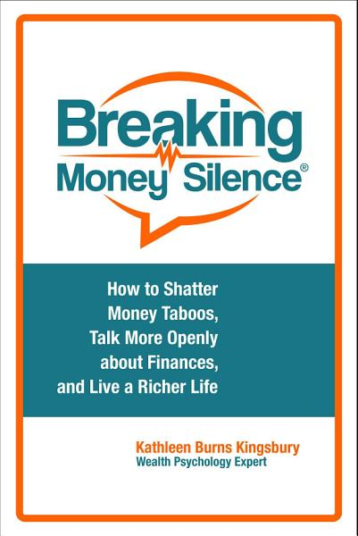Download Breaking Money Silence    How to Shatter Money Taboos  Talk More Openly about Finances  and Live a Richer Life Book