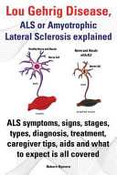 Lou Gehrig Disease  Als Or Amyotrophic Lateral Sclerosis Explained  Als Symptoms  Signs  Stages  Types  Diagnosis  Treatment  Caregiver Tips  Aids And Book