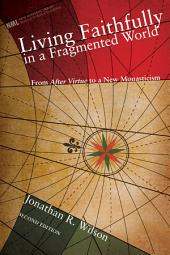 Living Faithfully in a Fragmented World, Second Edition: From 'After Virtue' to a New Monasticism