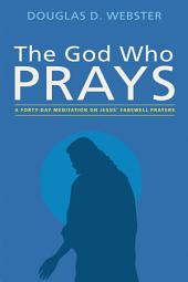 The God Who Prays: A Forty Day Meditation on Jesus' Farewell Prayers