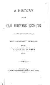 An History of the Old Burying Ground as Contained in the Case of the Attorney-General Against the City of Newark, 1888