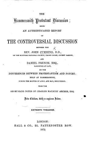 Authenticated Report of the Controversial Discussion between the Rev  John Cumming     and Daniel French     held in the British School Room  Hammersmith  during the months of April and May  1839  From the notes of C  M  Archer  etc