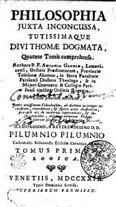PHILOSOPHIA JUXTA INCONCUSSA, TUTISSIMAQUE DIVI THOMAE DOGMATA, Quatuor Tomis comprehensa. Authore P. F. ANTONIO GAUDIN, Lemovicensi, Ordinis Praedicatorum, Provinciae Tolosanae Alumno, in Sacra Facultate Parisiensi Doctore Theologo, & in Majori Conventu & Collegio Parisiensi ejusdem Ordinis Regente. Editio prioribus accuratior, Juxta novissimam Coloniensem, ab Authore ex integro recensitam, emendatam, [et] figuris aereis illustratam, praecipue ubi de modernis experimentis, [et] observationibus, atque recentiorum Philosophorum placitis, [et] systemate ILLUSTRISSIMO & REVERENDISSIMO D. D. PILUMNIO PILUMNIO Cathedralis Bellunensis Ecclesiae Canonico: LOGICA. TOMUS PRIMUS
