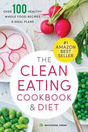 The Clean Eating Cookbook   Diet  Over 100 Healthy Whole Food Recipes   Meal Plans