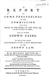 A Report of Some Proceedings on the Commission for the Trial of the Rebels in the Year 1746, in the County of Surry: And of Other Crown Cases: to which are Added Discourses Upon a Few Branches of the Crown Law