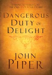 The Dangerous Duty of Delight: Daring to Make God Your Greatest Desire