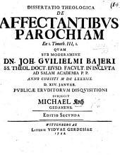 Resp. Dissertatio theologica de affectantibus parochiam ex 1 Timoth. iii. 1. Præs. J. G. Bajero. ... Editio secunda
