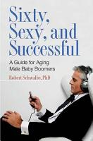 Sixty  Sexy  and Successful  A Guide for Aging Male Baby Boomers PDF
