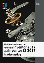 3D-Konstruktionen mit Autodesk Inventor und Inventor LT 2017: Praxiseinstieg