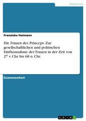 Die Frauen des Princeps. Zur gesellschaftlichen und politischen Einflussnahme der Frauen in der Zeit von 27 v. Chr. bis 68 n. Chr.
