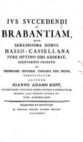Ius succedendi in Brabantiam, quod Seren. Domus Hasso-Cassellana iure optimo sibi adserit: scriptoribus probatis et testimoniis historiae, tabulisue fide dignis demonstratum