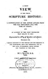 Ashort View of the Whole Scripture History: With a Continuation of the Jewish Affairs from the Old Testament Till the Time of Christ; and an Account of the Chief Prophecies that Relate to Him: Represented in a Way of Question and Answer ...